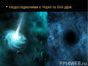 Недослідженими є Чорні та Білі діри. Недослідженими є Чорні та Білі діри.