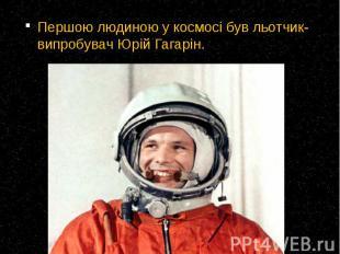 Першою людиною у космосі був льотчик-випробувач Юрій Гагарін. Першою людиною у к