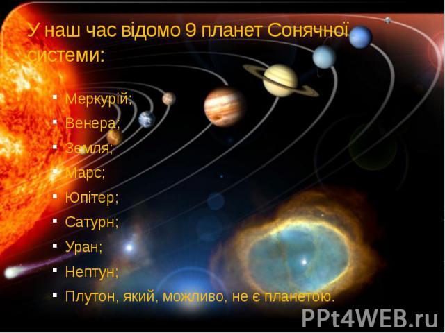 У наш час відомо 9 планет Сонячної системи: Меркурій; Венера; Земля; Марс; Юпітер; Сатурн; Уран; Нептун; Плутон, який, можливо, не є планетою.