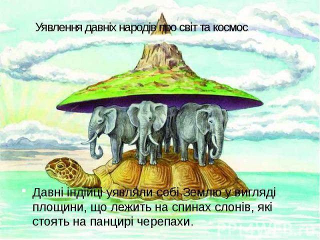 Уявлення давніх народів про світ та космос Давні індійці уявляли собі Землю у вигляді площини, що лежить на спинах слонів, які стоять на панцирі черепахи.