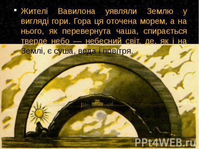 Жителі Вавилона уявляли Землю у вигляді гори. Гора ця оточена морем, а на нього, як перевернута чаша, спирається тверде небо — небесний світ, де, як і на Землі, є суша, вода і повітря. Жителі Вавилона уявляли Землю у вигляді гори. Гора ця оточена мо…
