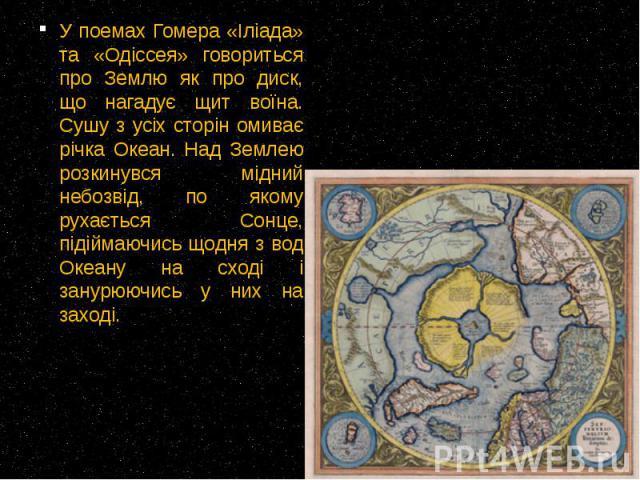 У поемах Гомера «Іліада» та «Одіссея» говориться про Землю як про диск, що нагадує щит воїна. Сушу з усіх сторін омиває річка Океан. Над Землею розкинувся мідний небозвід, по якому рухається Сонце, підіймаючись щодня з вод Океану на сході і занурююч…