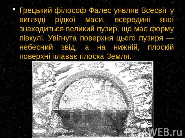 Грецький філософ Фалес уявляв Всесвіт у вигляді рідкої маси, всередині якої знаходиться великий пузир, що має форму півкулі. Увігнута поверхня цього пузиря — небесний звід, а на нижній, плоскій поверхні плаває плоска Земля. Грецький філософ Фалес уя…