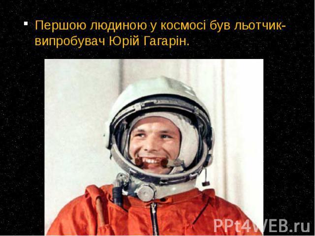 Першою людиною у космосі був льотчик-випробувач Юрій Гагарін. Першою людиною у космосі був льотчик-випробувач Юрій Гагарін.