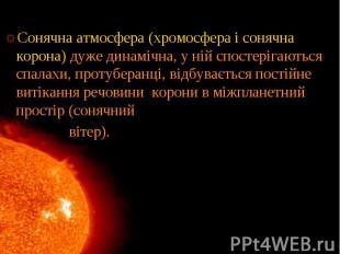 Сонячна атмосфера (хромосфера і сонячна корона) дуже динамічна, у ній спостеріга