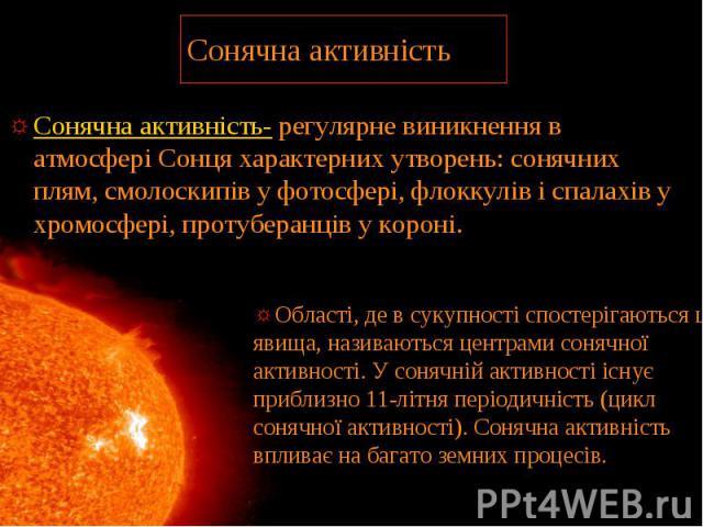 Сонячна активність Сонячна активність- регулярне виникнення в атмосфері Сонця характерних утворень: сонячних плям, смолоскипів у фотосфері, флоккулів і спалахів у хромосфері, протуберанців у короні.