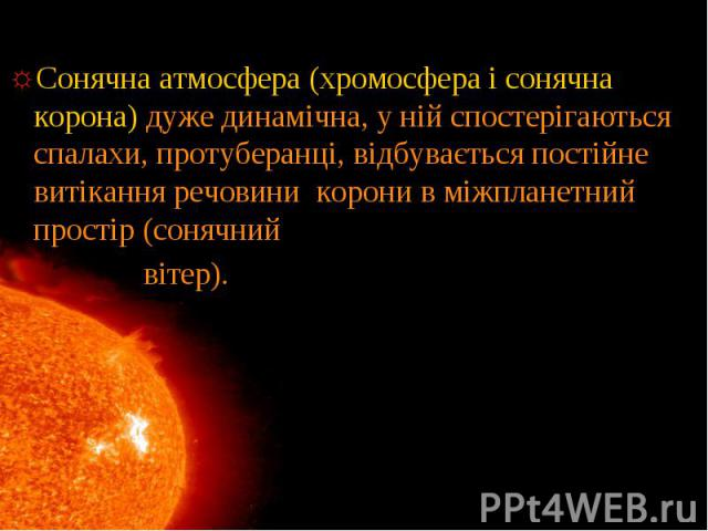 Сонячна атмосфера (хромосфера і сонячна корона) дуже динамічна, у ній спостерігаються спалахи, протуберанці, відбувається постійне витікання речовини корони в міжпланетний простір (сонячний Сонячна атмосфера (хромосфера і сонячна корона) дуже динамі…