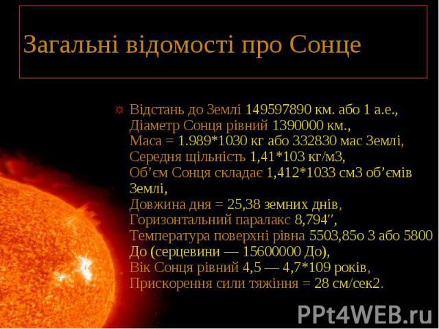 Загальні відомості про Сонце Відстань до Землі 149597890 км. або 1 а.е., Діаметр Сонця рівний 1390000 км., Маса = 1.989*1030 кг або 332830 мас Землі, Середня щільність 1,41*103 кг/м3, Об'єм Сонця складає 1,412*1033 см3 об'ємів Землі, Довжина дня = 2…