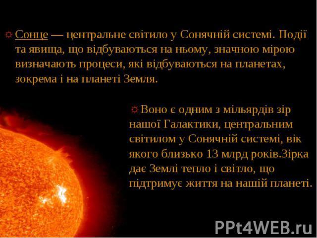 Сонце — центральне світило у Сонячній системі. Події та явища, що відбуваються на ньому, значною мірою визначають процеси, які відбуваються на планетах, зокрема і на планеті Земля. Сонце — центральне світило у Сонячній системі. Події та явища, що ві…
