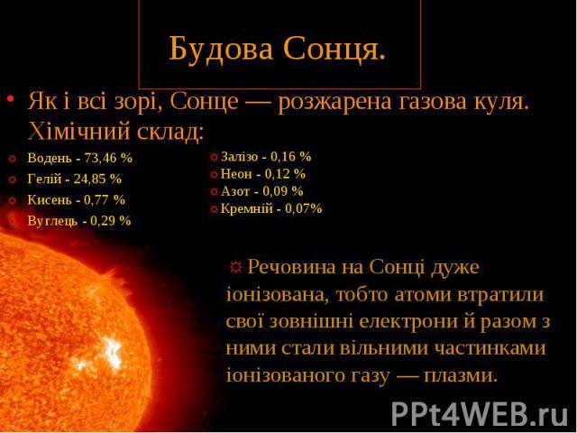 Як і всі зорі, Сонце — розжарена газова куля. Хімічний склад: Водень - 73,46 % Гелій - 24,85 % Кисень - 0,77 % Вуглець - 0,29 %