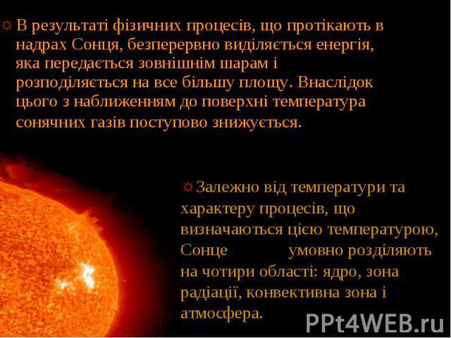 В результаті фізичних процесів, що протікають в надрах Сонця, безперервно виділяється енергія, яка передається зовнішнім шарам і розподіляється на все більшу площу. Внаслідок цього з наближенням до поверхні температура сонячних газів поступово знижу…