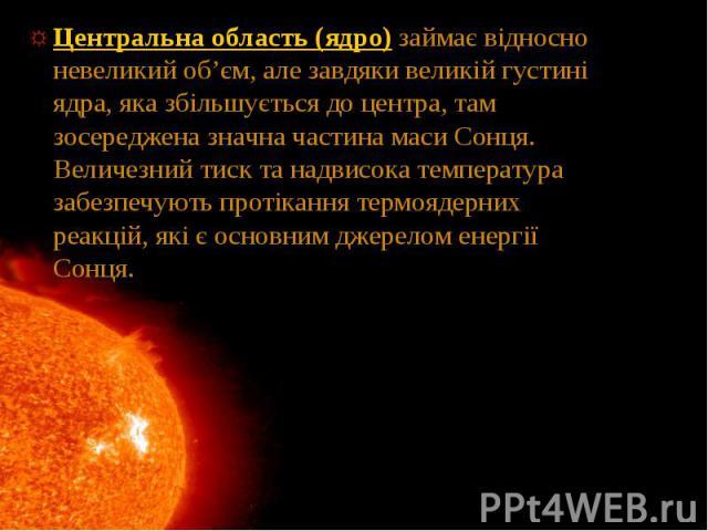 Центральна область (ядро) займає відносно невеликий об'єм, але завдяки великій густині ядра, яка збільшується до центра, там зосереджена значна частина маси Сонця. Величезний тиск та надвисока температура забезпечують протікання термоядерних реакцій…