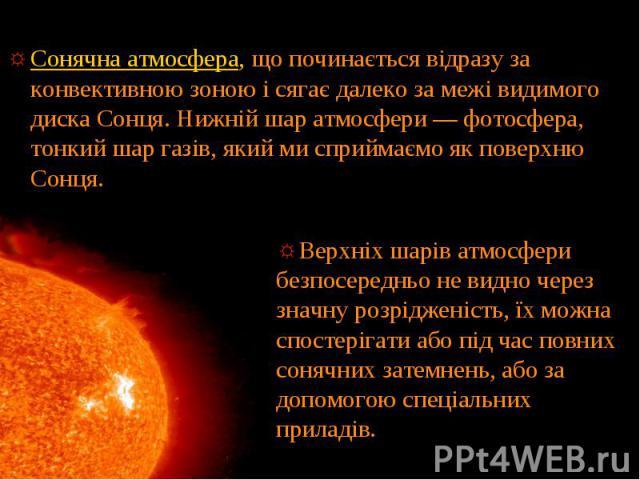 Сонячна атмосфера, що починається відразу за конвективною зоною і сягає далеко за межі видимого диска Сонця. Нижній шар атмосфери — фотосфера, тонкий шар газів, який ми сприймаємо як поверхню Сонця. Сонячна атмосфера, що починається відразу за конве…
