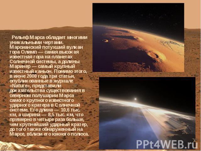 Рельеф Марса обладает многими уникальными чертами. Марсианский потухший вулкан гора Олимп — самая высокая известная гора на планетах Солнечной системы, а долины Маринер — самый крупный известный каньон. Помимо этого, в июне 2008 года три статьи, опу…