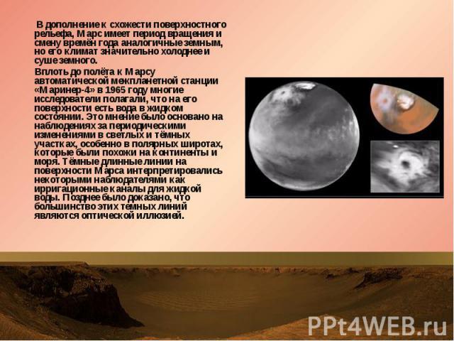 В дополнение к схожести поверхностного рельефа, Марс имеет период вращения и смену времён года аналогичные земным, но его климат значительно холоднее и суше земного. В дополнение к схожести поверхностного рельефа, Марс имеет период вращения и смену …