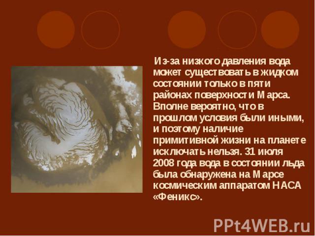 Из-за низкого давления вода может существовать в жидком состоянии только в пяти районах поверхности Марса. Вполне вероятно, что в прошлом условия были иными, и поэтому наличие примитивной жизни на планете исключать нельзя. 31 июля 2008 года вода в с…