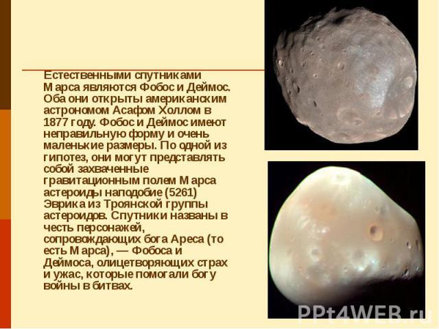 Естественными спутниками Марса являются Фобос и Деймос. Оба они открыты американским астрономом Асафом Холлом в 1877 году. Фобос и Деймос имеют неправильную форму и очень маленькие размеры. По одной из гипотез, они могут представлять собой захваченн…