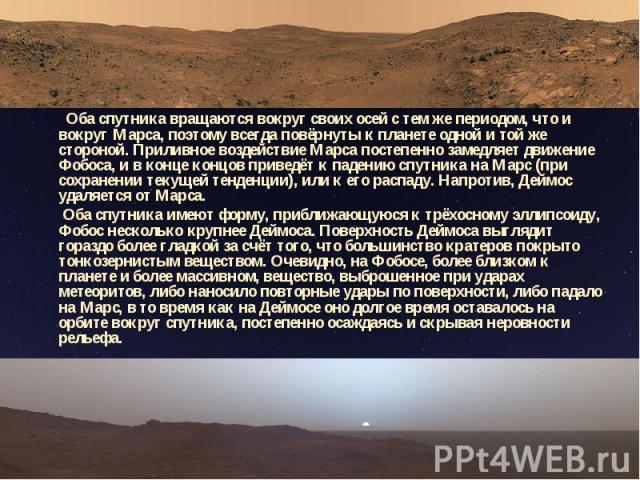 Оба спутника вращаются вокруг своих осей с тем же периодом, что и вокруг Марса, поэтому всегда повёрнуты к планете одной и той же стороной. Приливное воздействие Марса постепенно замедляет движение Фобоса, и в конце концов приведёт к падению спутник…