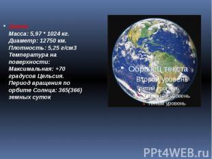 Земля: Масса: 5,97 * 1024кг. Диаметр: 12750 км. Плотность: 5,25 г/см3&nbsp