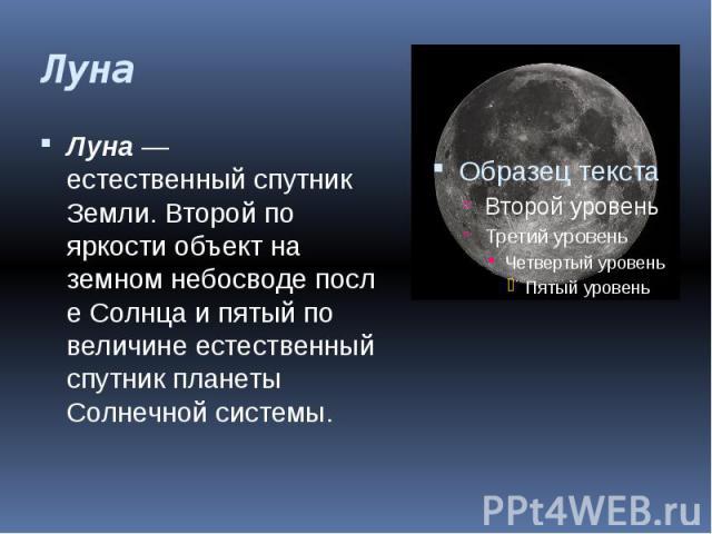Луна Луна— естественныйспутник Земли. Второй по яркости объект на земномнебосводепослеСолнцаи пятый по величинеестественный спутник планеты Солнечной системы.