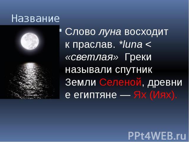 Название Словолунавосходит кпраслав.*luna< «светлая» Греки называли спутник ЗемлиСеленой,древние египтяне —Ях (Иях).