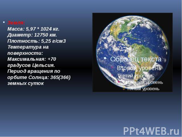 Земля: Масса: 5,97 * 1024кг. Диаметр: 12750 км. Плотность: 5,25 г/см3 Температура на поверхности: Максимальная: +70 градусов Цельсия. Период вращения по орбите Солнца: 365(366) земных суток Земля: Масса: 5,97 * 1024кг. Диамет…