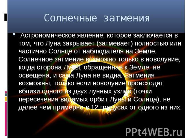 Солнечные затмения Астрономическое явление, которое заключается в том, чтоЛуназакрывает (затмевает) полностью или частично Солнце от наблюдателя на Земле. Солнечное затмение возможно только вноволуние, когда сторона Луны, обр…