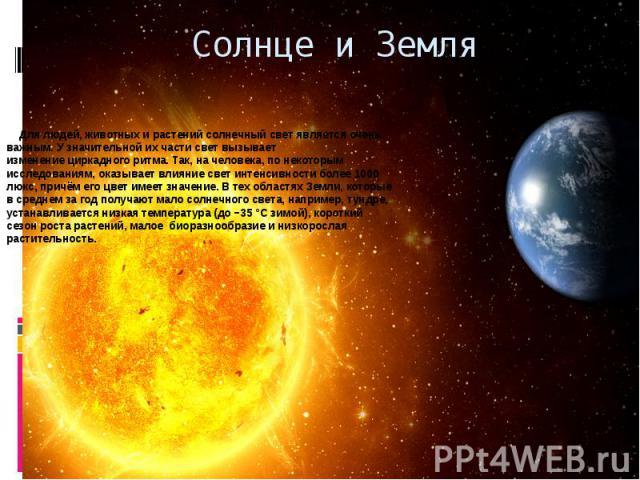 Солнце и Земля Для людей,животныхирастенийсолнечный свет является очень важным. У значительной их части свет вызывает изменениециркадного ритма. Так, на человека, по некоторым исследованиям, оказывает влияние свет интен…