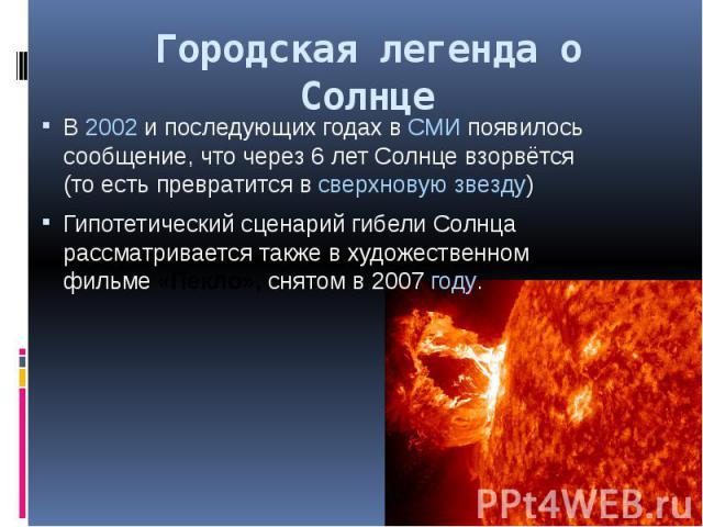 Городская легенда о Солнце В2002и последующих годах вСМИпоявилось сообщение, что через 6 лет Солнце взорвётся (то есть превратится всверхновую звезду) Гипотетический сценарий гибели Солнца рассматривается также в художе…
