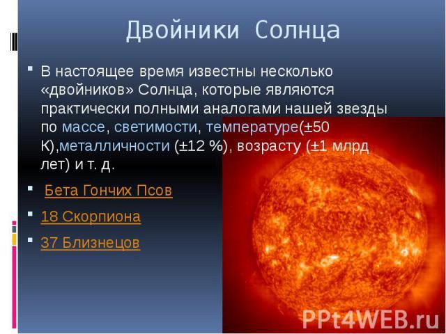 Двойники Солнца В настоящее время известны несколько «двойников» Солнца, которые являются практически полными аналогами нашей звезды помассе,светимости,температуре(±50 К),металличности (±12%), возрасту (±1млрд лет) и&nb…