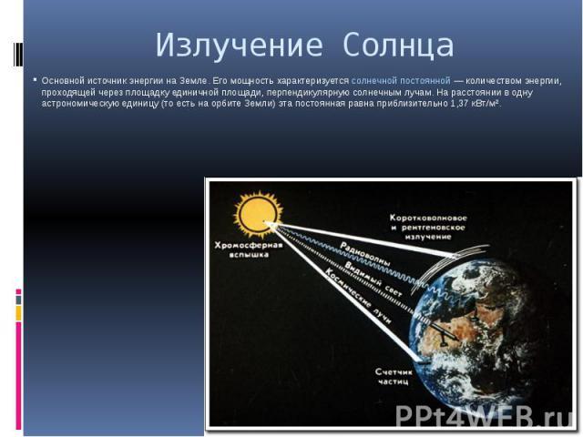Излучение Солнца Основной источник энергии на Земле. Его мощность характеризуетсясолнечной постоянной — количеством энергии, проходящей через площадку единичной площади, перпендикулярную солнечным лучам. На расстоянии в одну астрономическую ед…
