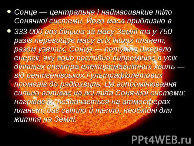 Сонце — центральне і наймасивніше тіло Сонячної системи. Його маса приблизно в Сонце — центральне і наймасивніше тіло Сонячної системи. Його маса приблизно в 333 000 раз більша за масу Землі та у 750 разів перевищує масу всіх інших планет, разом узя…