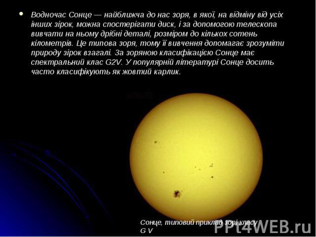 Водночас Сонце — найближча до нас зоря, в якої, на відміну від усіх інших зірок, можна спостерігати диск, і за допомогою телескопа вивчати на ньому дрібні деталі, розміром до кількох сотень кілометрів. Це типова зоря, тому її вивчення допомагає зроз…