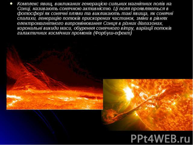 Комплекс явищ, викликаних генерацією сильних магнітних полів на Сонці, називають сонячною активністю. Ці поля проявляються в фотосфері як сонячні плями та викликають такі явища, як сонячні спалахи, генерацію потоків прискорених частинок, зміни в рів…