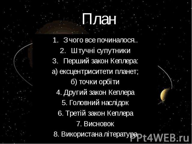 План З чого все починалося.. Штучні супутники Перший закон Кеплера: а) ексцентриситети планет; б) точки орбіти 4. Другий закон Кеплера 5. Головний наслідок 6. Третій закон Кеплера 7. Висновок 8. Використана література