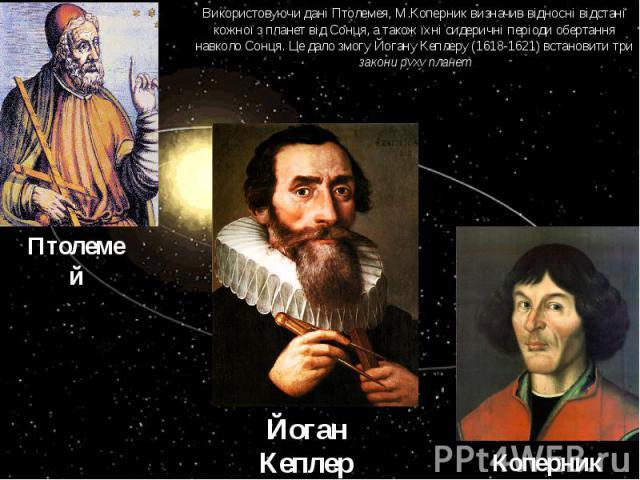 Використовуючи дані Птолемея, М.Коперник визначив відносні відстані кожної з планет від Сонця, а також їхні сидеричні періоди обертання навколо Сонця. Це дало змогу Йогану Кеплеру (1618-1621) встановити три закони руху планет