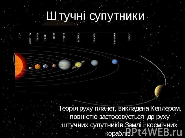 Штучні супутники Теорія руху планет, викладена Кеплером, повністю застосовується до руху штучних супутників Землі і космічних кораблів.