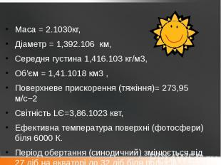 Маса = 2.1030кг, Маса = 2.1030кг, Діаметр = 1,392.106 км, Середня густина 1,416.