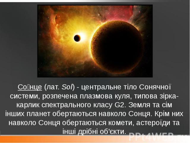 Со нце(лат.Sol)- центральне тіло Сонячної системи, розпечена плазмова куля, типова зірка-карлик спектрального класуG2.Землята сім іншихпланетобертаються навколо Сонця. Крім них навколо Сонця обертаютьс…