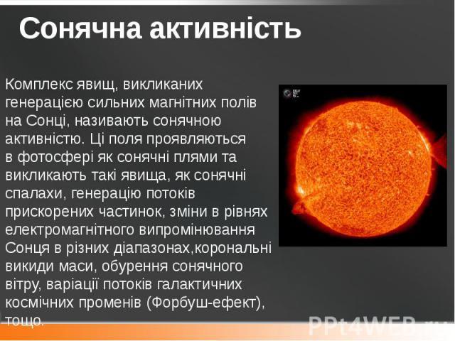 Сонячна активність Комплекс явищ, викликаних генерацією сильних магнітних полів на Сонці, називають сонячною активністю. Ці поля проявляються вфотосферіяксонячні плямита викликають такі явища, яксонячні спалахи, генерац…