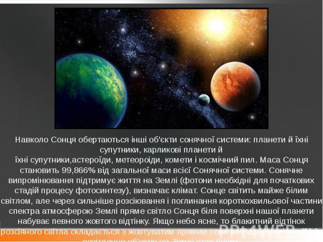 Навколо Сонця обертаються інші об'єкти сонячної системи: планети й їхні супутники, карликові планети й їхнісупутники,астероїди,метеороіди,кометиікосмічний пил. Маса Сонця становить 99,866% від загальної маси всієї…