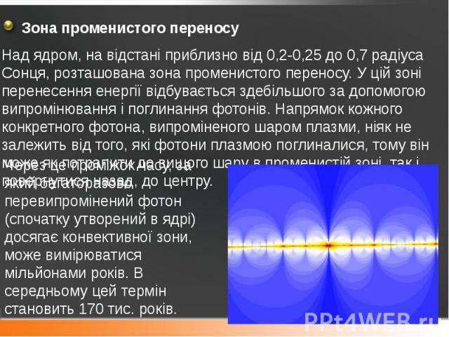 Зона променистого переносу Зона променистого переносу Над ядром, на відстані приблизно від 0,2-0,25 до 0,7 радіуса Сонця, розташованазона променистого переносу. У цій зоні перенесення енергії відбувається здебільшого за допомогою випромінюванн…