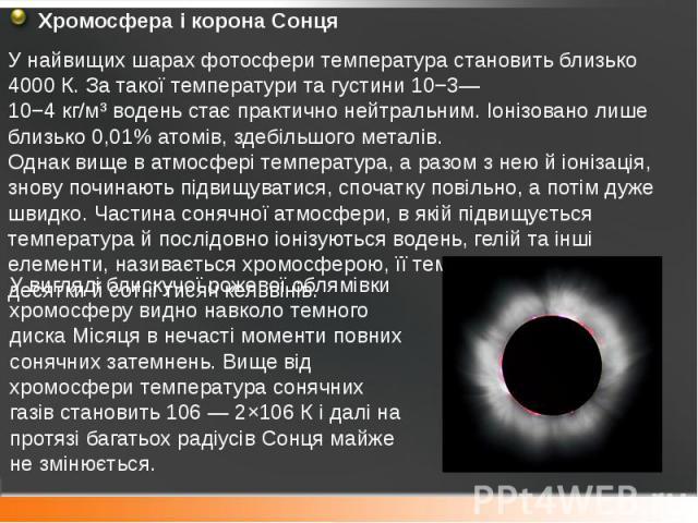 Хромосфера і корона Сонця Хромосфера і корона Сонця У найвищих шарах фотосфери температура становить близько 4000 К. За такої температури та густини 10−3—10−4кг/м³воденьстає практично нейтральним. Іонізовано лише близько 0,01% атом…