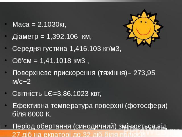 Маса = 2.1030кг, Маса = 2.1030кг, Діаметр = 1,392.106 км, Середня густина 1,416.103кг/м3, Об'єм = 1,41.1018 км3 , Поверхневе прискорення (тяжіння)= 273,95 м/с−2 СвітністьLЄ=3,86.1023квт, Ефективна температура поверхні (фотосфери) б…