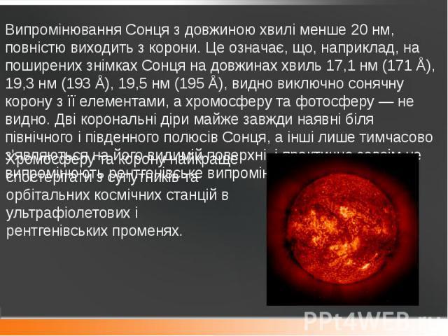 Випромінювання Сонця з довжиною хвилі менше 20 нм, повністю виходить з корони. Це означає, що, наприклад, на поширених знімках Сонця на довжинах хвиль 17,1 нм (171 Å), 19,3 нм (193 Å), 19,5 нм (195 Å), видно виключносонячну коронуз її ел…