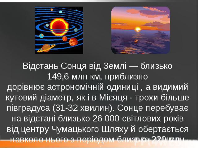 Відстань Сонця від Землі— близько 149,6млн км, приблизно дорівнюєастрономічній одиниці , а видимий кутовий діаметр, як і в Місяця- трохи більше півградуса (31-32 хвилин). Сонце перебуває на відстані близько 26000 світло…