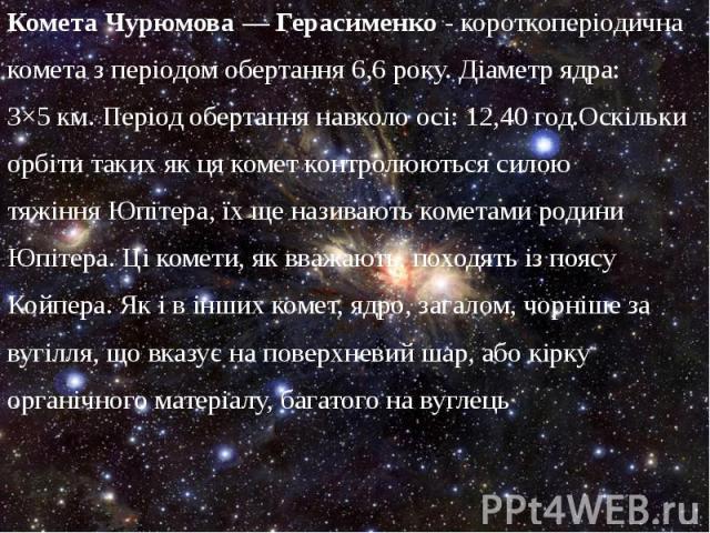 Комета Чурюмова— Герасименко- короткоперіодична Комета Чурюмова— Герасименко- короткоперіодична кометаз періодом обертання 6,6 року. Діаметр ядра: 3×5км. Період обертання навколо осі: 12,40 год.Оскільки орбіти так…