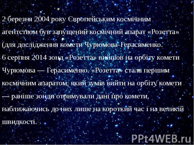 2 березня2004рокуЄвропейським космічним агентствомбув запущенийкосмічний апарат«Розетта» (для дослідження комети Чурюмова-Герасименко. 6 серпня2014зонд «Розетта»вийшов на орбіту комети Чурюмова&n…
