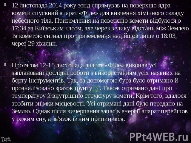 12 листопада2014 року зонд спрямував на поверхню ядра комети спускний апарат«Філе»для вивчення хімічного складу небесного тіла. Приземлення на поверхню комети відбулося о 17:34 за Київським часом, але через велику відстань між Земл…