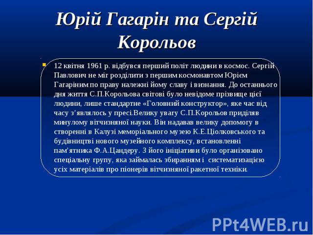 12 квітня 1961 р. відбувся перший політ людини в космос. Сергій Павлович не міг розділити з першим космонавтом Юрієм Гагаріним по праву належні йому славу і визнання. До останнього дня життя С.П.Корольова світові було невідоме прізвище цієї людини, …